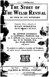 he Story of the Welsh revival as told by eyewitnesses : together with a sketch of Evan Roberts and his message to the world / by Arthur Goodrich ... [et al.] ; to which is added a number of incidents of this most remarkable movement