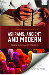 Ashrams, Ancient and Modern : Their Aims and Ideals