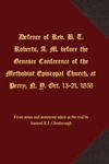 Defence of Rev. B. T. Roberts, A. M. before the Genesee Conference of the Methodist Episcopal Church, at Perry, N. Y. Oct. 13-21, 1858 by Samuel K.J. Chesbrough